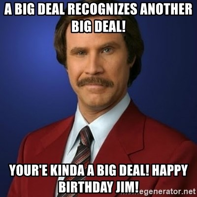 Anchorman Birthday - A big deal recognizes another big deal! Your'e kinda a big deal! Happy Birthday Jim!