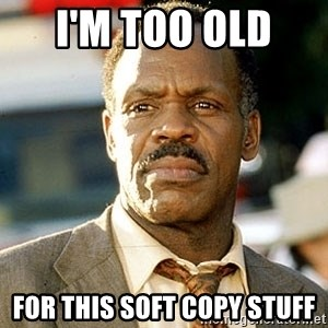 I'm Getting Too Old For This Shit - I'm too Old  For this Soft Copy Stuff