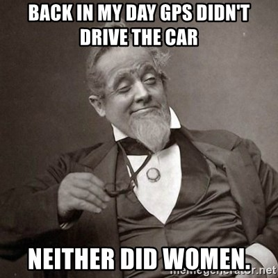 1889 [10] guy - Back in my day Gps didn't drive the car Neither did women.