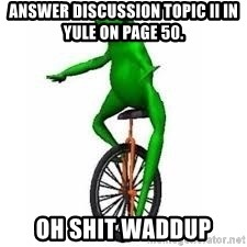 Dat boi frog - Answer discussion topic II in Yule on page 50. oh shit waddup