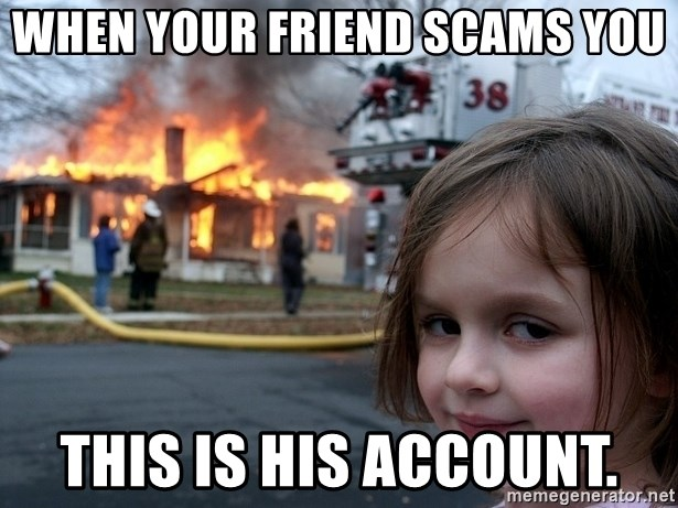 Disaster Girl - When your friend scams you this is his account.