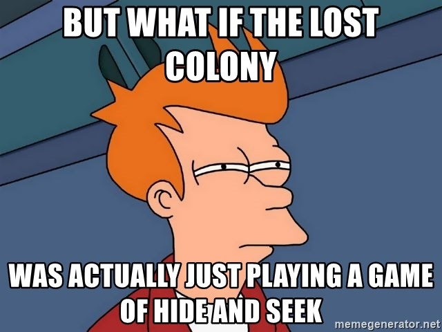 But what if the Lost colony Was actually just playing a game of hide and seek - Futurama Fry   Meme Generator