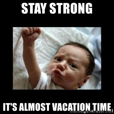 STAY STRONG ITS ALMOST VACATION TIME