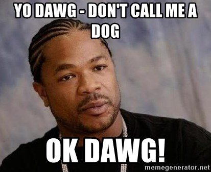 Yo Dawg - Yo Dawg - Don't call me a dog OK dawg!