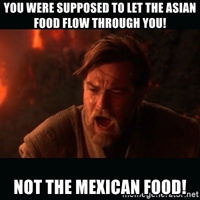 """Obi Wan Kenobi """"You were my brother!"""" - YOU WERE SUPPOSED TO LET THE ASIAN FOOD FLOW THROUGH YOU! NOT THE MEXICAN FOOD!"""