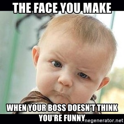 Skeptical Baby Whaa? - The face you make  When your boss doesn't think you're funny