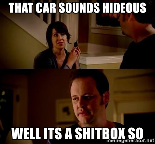 jake from state farm meme - That Car sounds hideous Well its a shitbox so