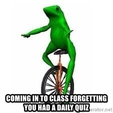 Dat boi frog - Coming in to class forgetting you had a Daily Quiz
