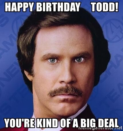 happy birthday todd youre kind of a big deal happy birthday todd! you're kind of a big deal ron burgundy