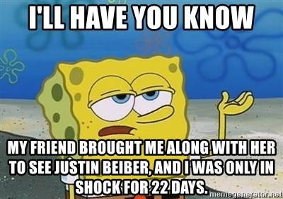 I'll have you know - I'll have you know my friend brought me along with her to see Justin beiber, and i was only in shock for 22 days.