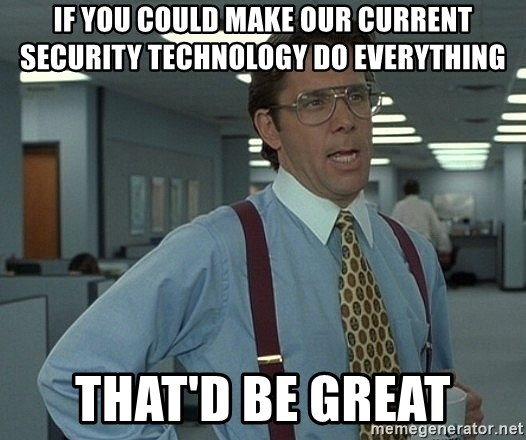 That'd be great guy - If you could make our current security technology do everything That'd be great