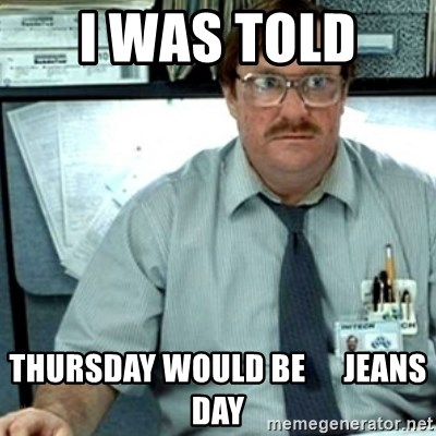 68525749 i was told thursday would be jeans day milton office space,Blue Jeans Meme