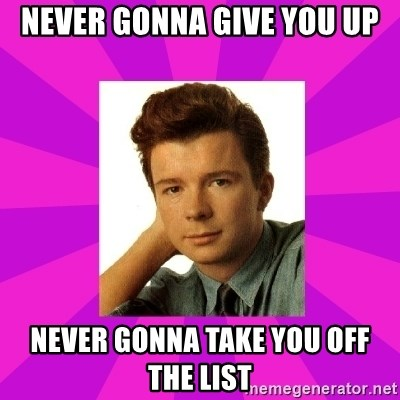 RIck Astley - Never Gonna Give You Up Never gonna Take You off the list