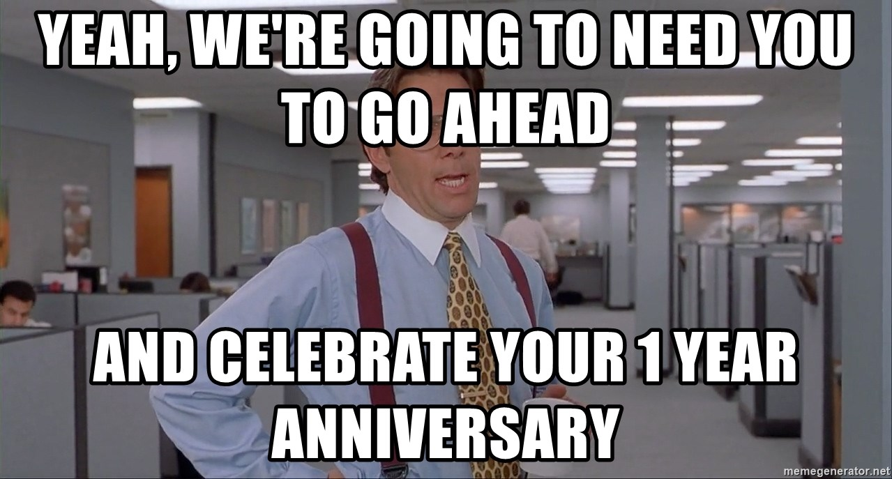Almost One Year Anniversary Quotes: YEAH, WE'RE GOING TO NEED YOU TO GO AHEAD AND CELEBRATE