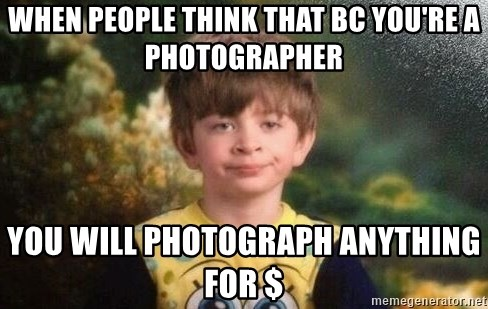 annoyed kid - When people think that bc you're a photographer You will photograph anything for $
