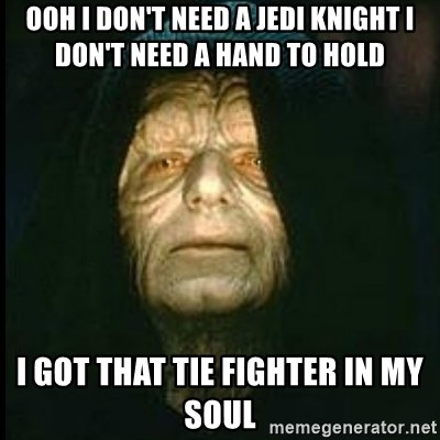 Darth Sidious - Ooh I don't need a Jedi Knight I don't need a hand to hold I got that TIE FIGHTER in my Soul