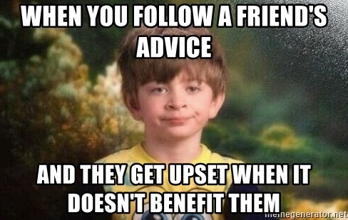 annoyed kid - When you follow a friend's advice and they get upset when it doesn't benefit them