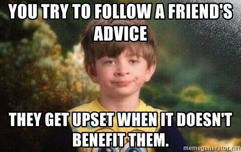 annoyed kid - You try to follow a friend's advice they get upset when it doesn't benefit them.