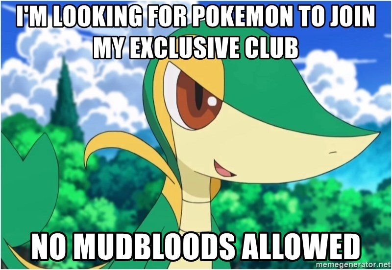 Snivy - i'm looking for pokemon to join my exclusive club no mudbloods allowed