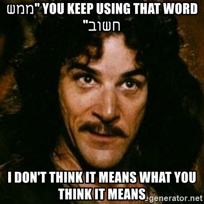 """You keep using that word, I don't think it means what you think it means - You keep using that word """"ממש חשוב"""" I don't think it means what you think it means"""