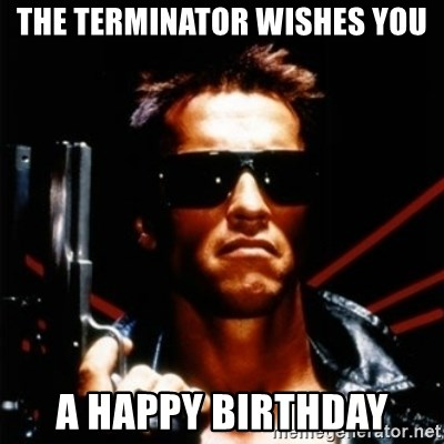The Terminator Wishes You A Happy Birthday Arnold Schwarzenegger I
