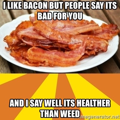 i like bacon but people say its bad for you and i say well