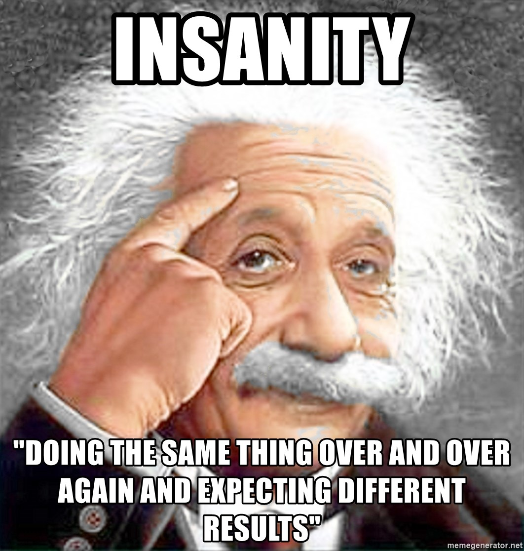 """Albert Einstein 2 - INSANITY """"Doing the same thing over and over again and expecting different results"""""""