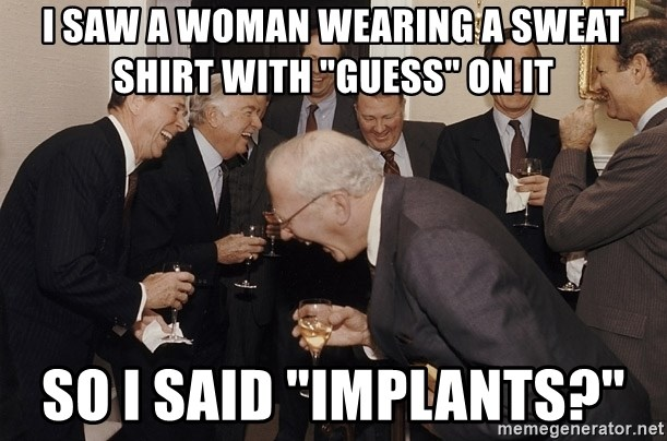 """So Then I Said... - I saw a woman wearing a sweat shirt with """"Guess"""" on it So I said """"Implants?"""""""