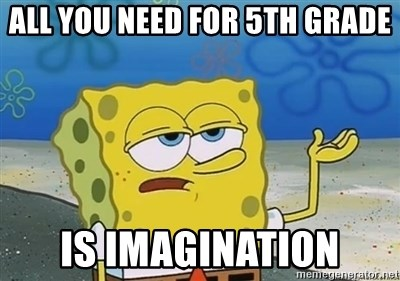 I'll have you know - All you need for 5th grade is imagination