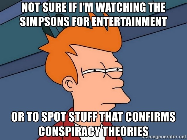 Futurama Fry - Not sure if I'm watching the Simpsons for entertainment or to spot stuff that confirms conspiracy theories