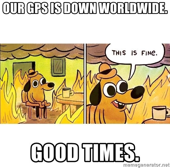 This is fine - our gps is down worldwide. good times.