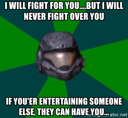 Halo Reach - I will fight for you....But I will never fight over you If you'er entertaining someone else, They can have you...