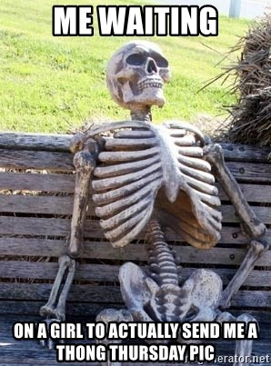 Me Waiting On A Girl To Actually Send Me A Thong Thursday Pic Waiting Skeleton Meme Generator