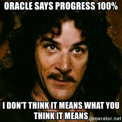 You keep using that word, I don't think it means what you think it means - Oracle says progress 100% I don't think it means what you think it means
