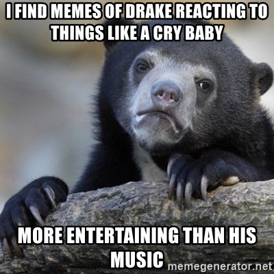 Confession Bear - I find memes of Drake reacting to things like a cry baby more entertaining than his music
