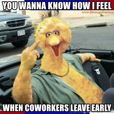 you wanna know how i feel when coworkers leave early you wanna know how i feel when coworkers leave early big bird