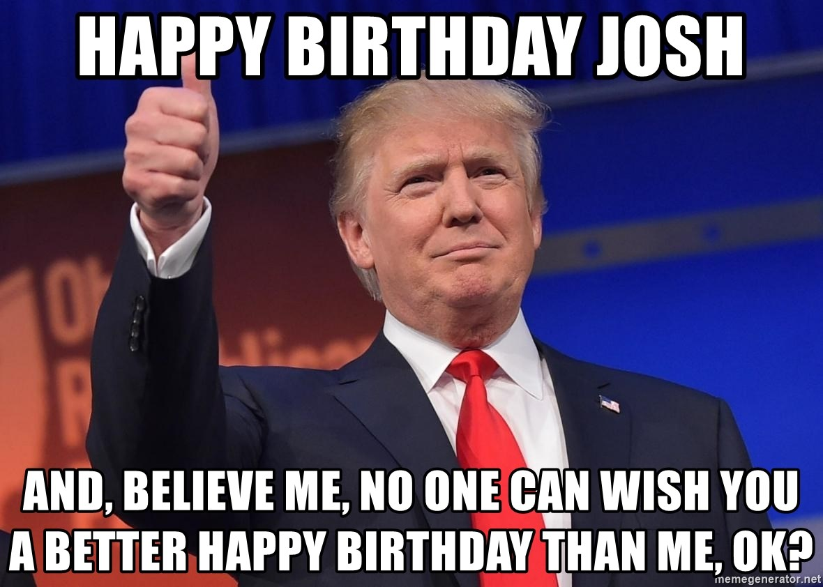 Happy Birthday Josh And Believe Me No One Can Wish You A Better Than Ok