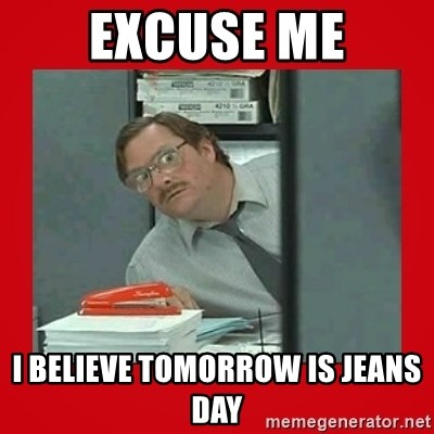 Excuse me I believe tomorrow is jeans day - Office Space Stapler Guy | Meme Generator