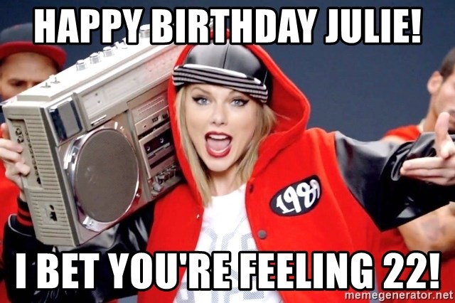 Happy Birthday Julie I Bet You Re Feeling 22 Taylor Swift Shake It Off Meme Generator