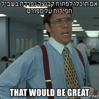 Yeah that'd be great... - אם תוכלו לפתוח קבוצה נפרדת בשביל חפירות על ספורט THAT WOULD BE GREAT