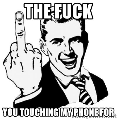 Lol Fuck You - The FUCK  You touching my phone for