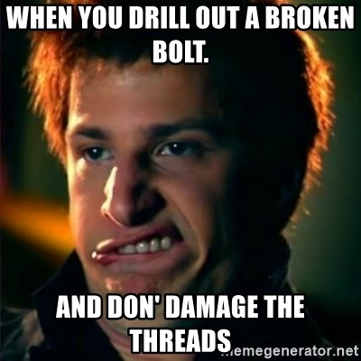 Jizzt in my pants - When you drill out a broken bolt.  and don' damage the threads