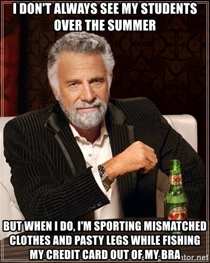 Most Interesting Man - I don't always see my students over the summer but when i do, i'm sporting mismatched clothes and pasty legs while fishing my credit card out of my bra