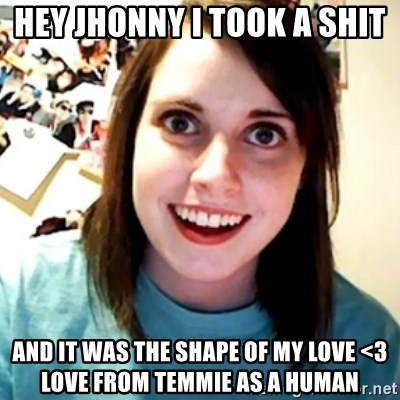 Overly Obsessed Girlfriend - Hey Jhonny I took a shit and it was the shape of my love <3 LOVE FROM TEMMIE AS A HUMAN