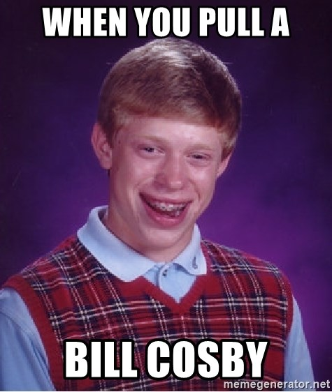 Bad Luck Brian - When you pull a  Bill Cosby
