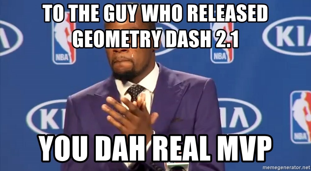 KD you the real mvp f - to the guy who released Geometry Dash 2.1 you dah real mvp
