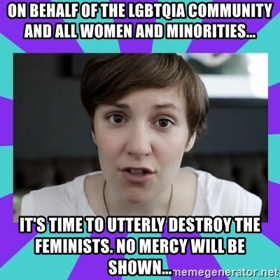 White Feminist - on behalf of the lgbtqia community and all women and minorities... it's time to utterly destroy the feminists. no mercy will be shown...