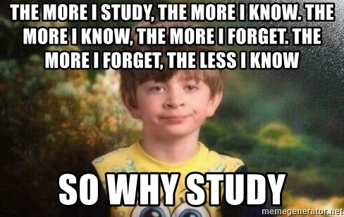 annoyed kid - the more i study, the more i know. the more i know, the more i forget. the more i forget, the less i know SO WHY STUDY