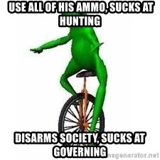 Dat boi frog - use all of his ammo, sucks at hunting disarms society, sucks at governing
