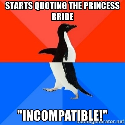 """Socially Awesome Awkward Penguin - Starts quoting The Princess Bride """"Incompatible!"""""""